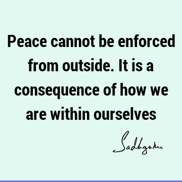 Peace cannot be enforced from outside. It is a consequence of how we are within