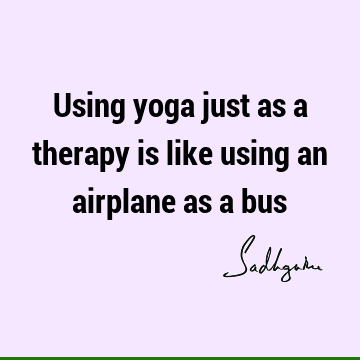 Using yoga just as a therapy is like using an airplane as a