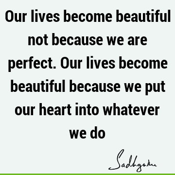 Our lives become beautiful not because we are perfect. Our lives become beautiful because we put our heart into whatever we