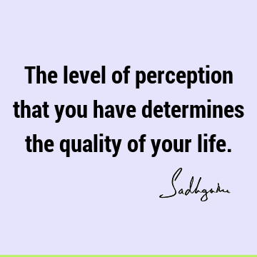 The level of perception that you have determines the quality of your