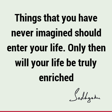 Things that you have never imagined should enter your life. Only then will your life be truly