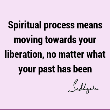 Spiritual process means moving towards your liberation, no matter what your past has