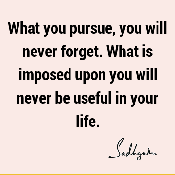 What you pursue, you will never forget. What is imposed upon you will never be useful in your
