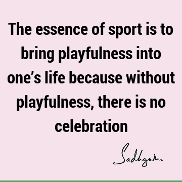 The essence of sport is to bring playfulness into one's life because without playfulness, there is no