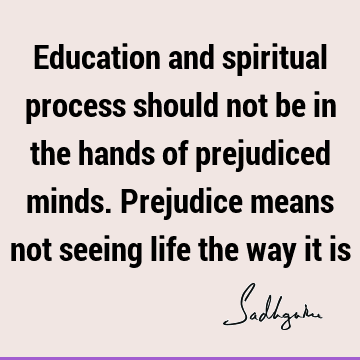 Education and spiritual process should not be in the hands of prejudiced minds. Prejudice means not seeing life the way it