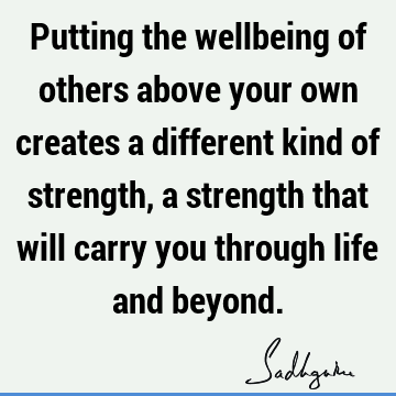 Putting the wellbeing of others above your own creates a different kind of strength, a strength that will carry you through life and