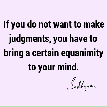 If you do not want to make judgments, you have to bring a certain equanimity to your