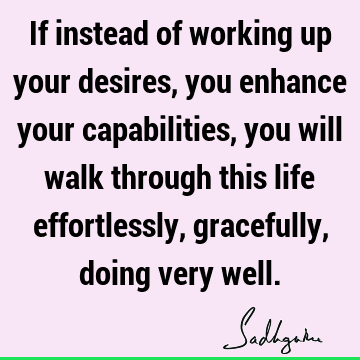 If instead of working up your desires, you enhance your capabilities, you will walk through this life effortlessly, gracefully, doing very
