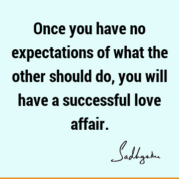 Once you have no expectations of what the other should do, you will have a successful love
