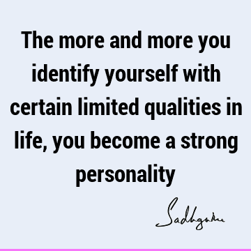 The more and more you identify yourself with certain limited qualities in life, you become a strong