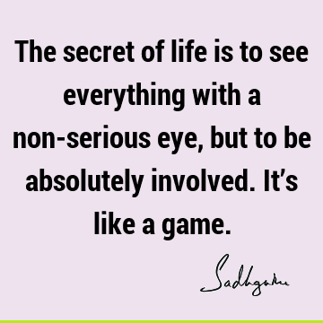 The secret of life is to see everything with a non-serious eye, but to be absolutely involved. It's like a