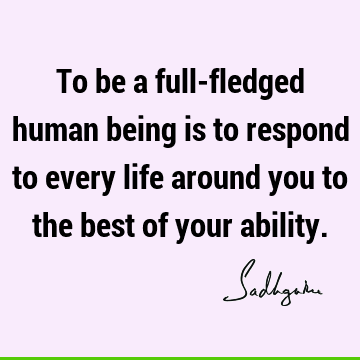 To be a full-fledged human being is to respond to every life around you to the best of your
