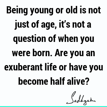 Being young or old is not just of age, it's not a question of when you were born. Are you an exuberant life or have you become half alive?
