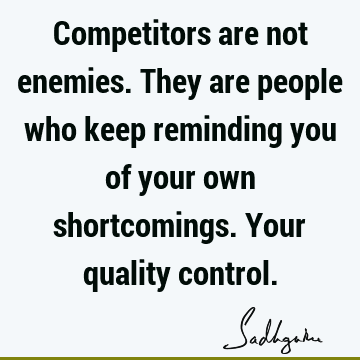 Competitors are not enemies. They are people who keep reminding you of your own shortcomings. Your quality