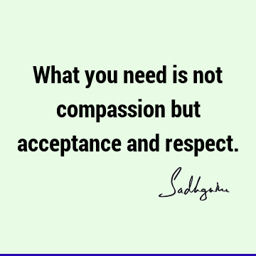 What you need is not compassion but acceptance and