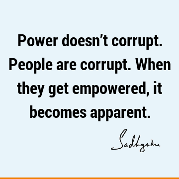 Power doesn't corrupt. People are corrupt. When they get empowered, it becomes