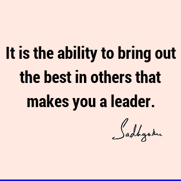 It is the ability to bring out the best in others that makes you a