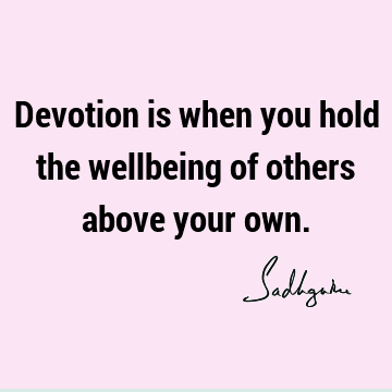 Devotion is when you hold the wellbeing of others above your