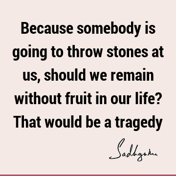 Because somebody is going to throw stones at us, should we remain without fruit in our life? That would be a