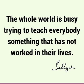 The whole world is busy trying to teach everybody something that has not worked in their