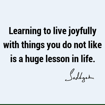 Learning to live joyfully with things you do not like is a huge lesson in