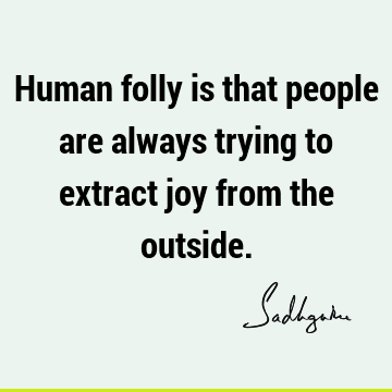 Human folly is that people are always trying to extract joy from the