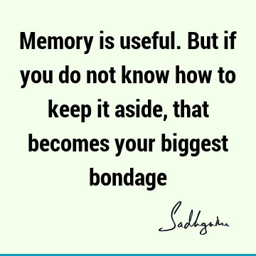 Memory is useful. But if you do not know how to keep it aside, that becomes your biggest