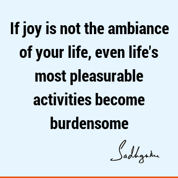 If joy is not the ambiance of your life, even life