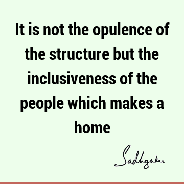 It is not the opulence of the structure but the inclusiveness of the people which makes a