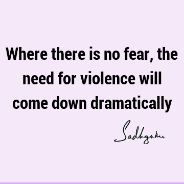 Where there is no fear, the need for violence will come down