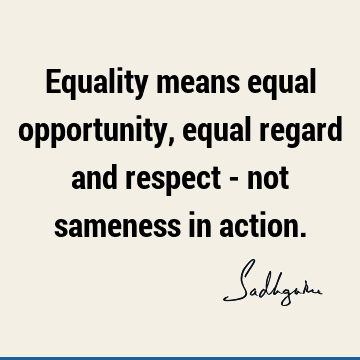 Equality means equal opportunity, equal regard and respect - not sameness in