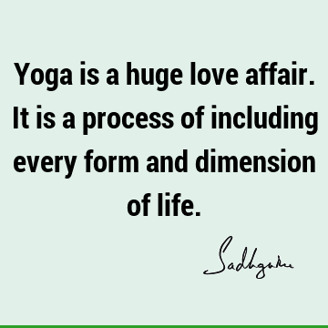 Yoga is a huge love affair. It is a process of including every form and dimension of