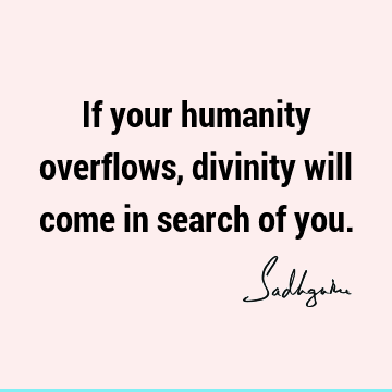 If your humanity overflows, divinity will come in search of