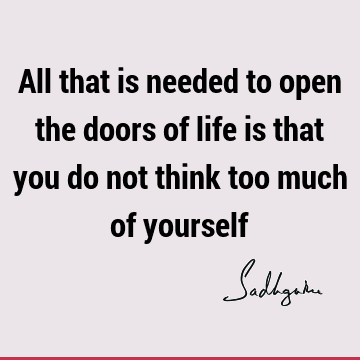 All that is needed to open the doors of life is that you do not think too much of