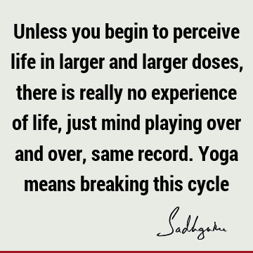 Unless you begin to perceive life in larger and larger doses, there is really no experience of life, just mind playing over and over, same record. Yoga means