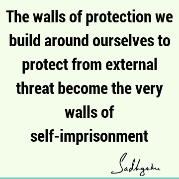 The walls of protection we build around ourselves to protect from external threat become the very walls of self-