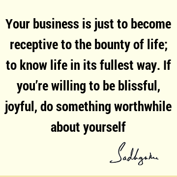 Your business is just to become receptive to the bounty of life; to know life in its fullest way. If you're willing to be blissful, joyful, do something
