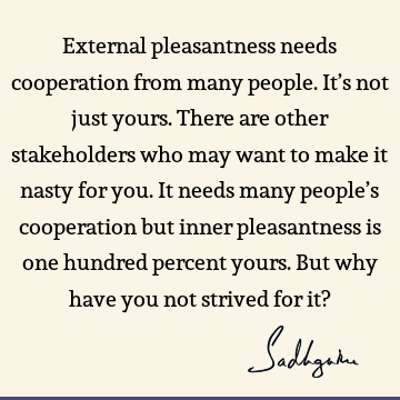 External pleasantness needs cooperation from many people. It's not just yours. There are other stakeholders who may want to make it nasty for you. It needs