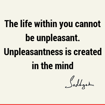 The life within you cannot be unpleasant. Unpleasantness is created in the