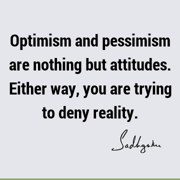 Optimism and pessimism are nothing but attitudes. Either way, you are trying to deny