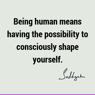 Being human means having the possibility to consciously shape