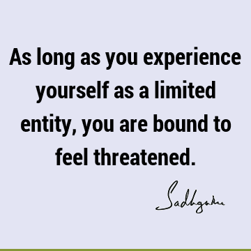 As long as you experience yourself as a limited entity, you are bound to feel