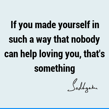 If you made yourself in such a way that nobody can help loving you, that