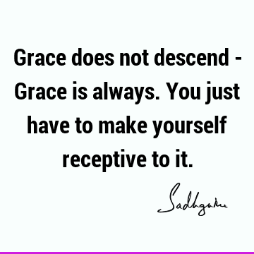 Grace does not descend - Grace is always. You just have to make yourself receptive to
