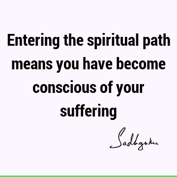 Entering the spiritual path means you have become conscious of your