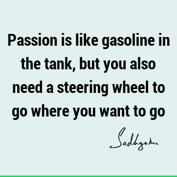 Passion is like gasoline in the tank, but you also need a steering wheel to go where you want to