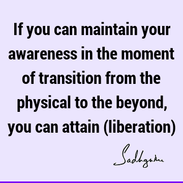 If you can maintain your awareness in the moment of transition from the physical to the beyond, you can attain (liberation)