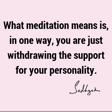 What meditation means is, in one way, you are just withdrawing the support for your