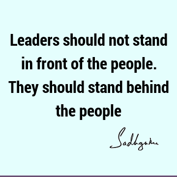 Leaders should not stand in front of the people. They should stand behind the