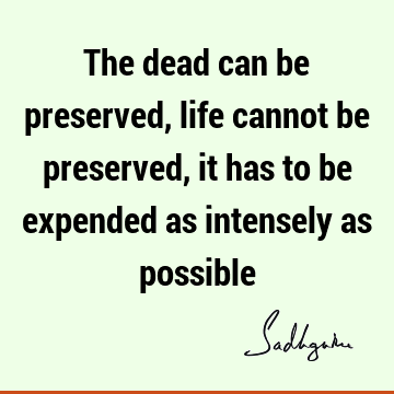 The dead can be preserved, life cannot be preserved, it has to be expended as intensely as